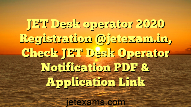 JET Desk operator 2020 Registration @jetexam.in, Check JET Desk Operator Notification PDF & Application Link