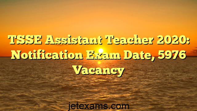TSSE Assistant Teacher 2020: Notification Exam Date, 5976 Vacancy