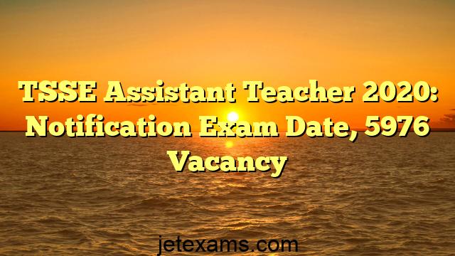 TSSE Assistant Teacher 2020: Notification Exam Date, 5976 Vacancy